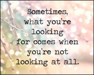*Sometimes what you are looking for comes when you are not looking at all*